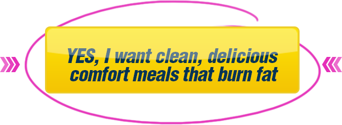 YES, I want clean, delicious comfort meals that burn fat